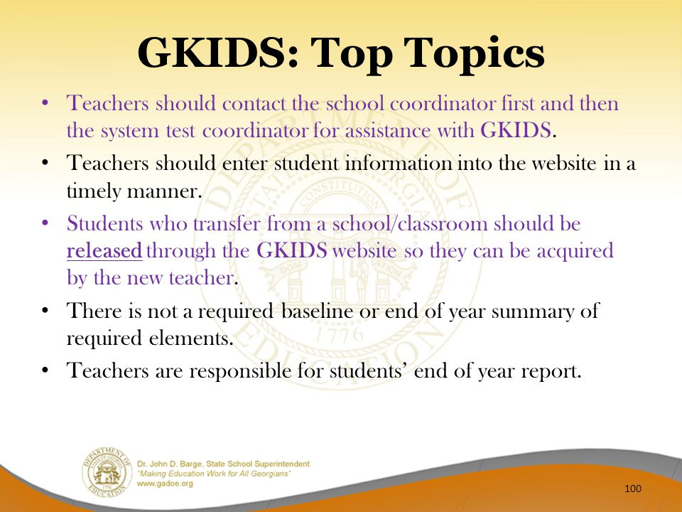 GKIDS: Top Topics Teachers should contact the school coordinator first and then the system test coordinator for assistance with GKIDS. Teachers should