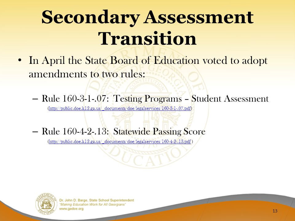 Secondary Assessment Transition In April the State Board of Education voted to adopt amendments to two rules: – Rule 160-3-1-.07: Testing Programs – Student Assessment (http://public.doe.k12.ga.us/_documents/doe/legalservices/160-3-1-.07.pdf)http://public.doe.k12.ga.us/_documents/doe/legalservices/160-3-1-.07.pdf – Rule 160-4-2-.13: Statewide Passing Score (http://public.doe.k12.ga.us/_documents/doe/legalservices/160-4-2-.13.pdf )http://public.doe.k12.ga.us/_documents/doe/legalservices/160-4-2-.13.pdf 13