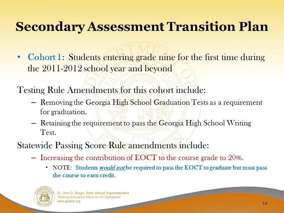 Secondary Assessment Transition Plan Cohort 1: Students entering grade nine for the first time during the 2011-2012 school year and beyond Testing Rule Amendments for this cohort include: – Removing the Georgia High School Graduation Tests as a requirement for graduation.