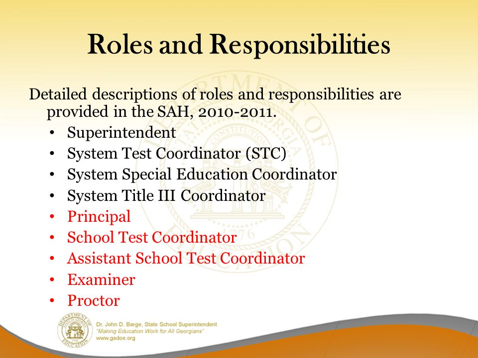 Roles and Responsibilities Detailed descriptions of roles and responsibilities are provided in the SAH, 2010-2011. Superintendent System Test Coordina