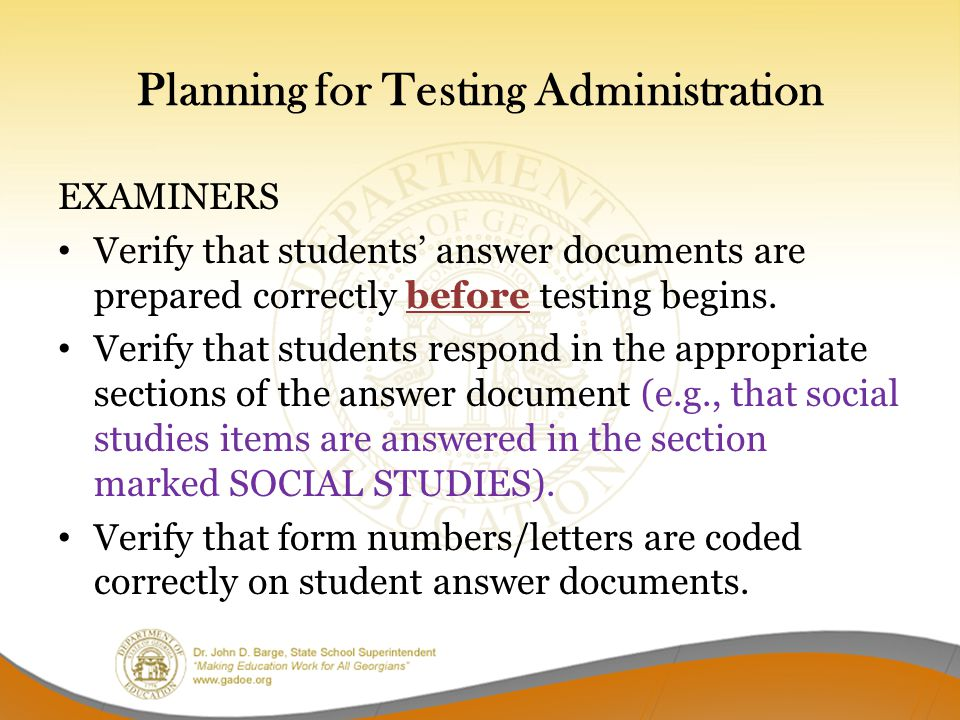 Planning for Testing Administration EXAMINERS Verify that students' answer documents are prepared correctly before testing begins.