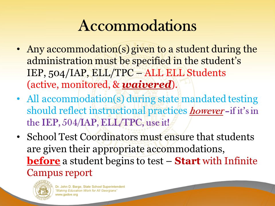 Accommodations Any accommodation(s) given to a student during the administration must be specified in the student's IEP, 504/IAP, ELL/TPC – ALL ELL Students (active, monitored, & waivered).