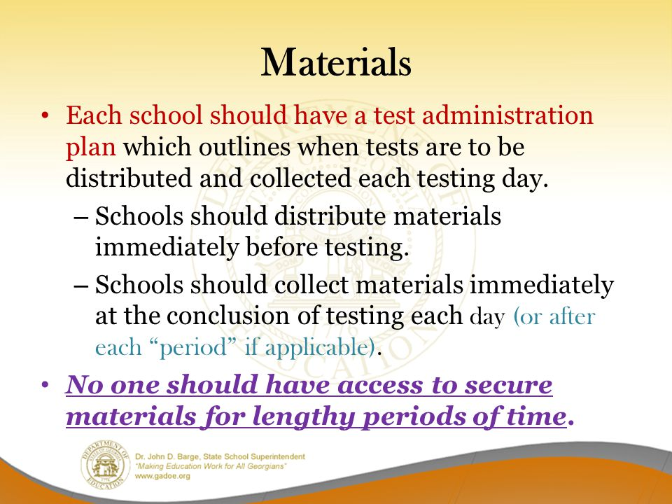 Materials Each school should have a test administration plan which outlines when tests are to be distributed and collected each testing day. – Schools