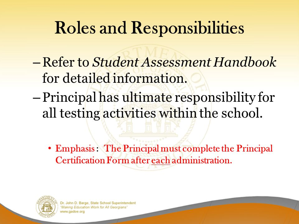 Roles and Responsibilities – Refer to Student Assessment Handbook for detailed information. – Principal has ultimate responsibility for all testing ac
