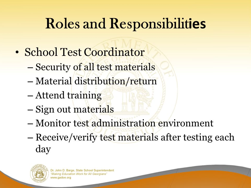 Roles and Responsibilit ies School Test Coordinator – Security of all test materials – Material distribution/return – Attend training – Sign out materials – Monitor test administration environment – Receive/verify test materials after testing each day
