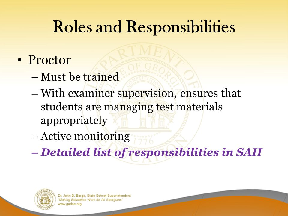 Roles and Responsibilities Proctor – Must be trained – With examiner supervision, ensures that students are managing test materials appropriately – Active monitoring – Detailed list of responsibilities in SAH