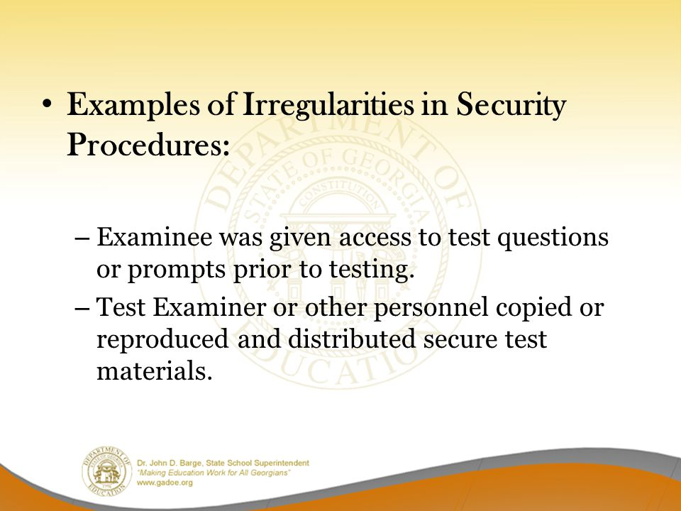 Examples of Irregularities in Security Procedures: – Examinee was given access to test questions or prompts prior to testing. – Test Examiner or other