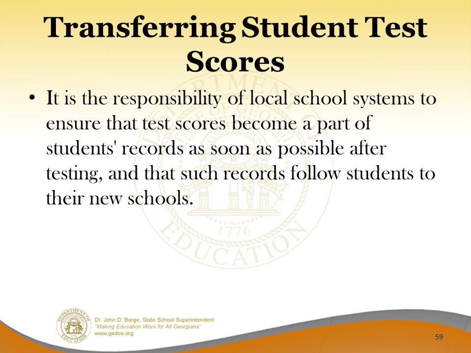 Transferring Student Test Scores It is the responsibility of local school systems to ensure that test scores become a part of students' records as soo