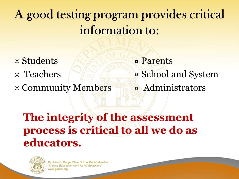 A good testing program provides critical information to: ¤ Students¤ Parents ¤ Teachers¤ School and System ¤ Community Members ¤ Administrators The integrity of the assessment process is critical to all we do as educators.
