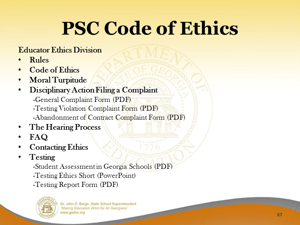 PSC Code of Ethics Educator Ethics Division Rules Code of Ethics Moral Turpitude Disciplinary Action Filing a Complaint -General Complaint Form (PDF) -Testing Violation Complaint Form (PDF) -Abandonment of Contract Complaint Form (PDF) The Hearing Process FAQ Contacting Ethics Testing -Student Assessment in Georgia Schools (PDF) -Testing Ethics Short (PowerPoint) -Testing Report Form (PDF) 67