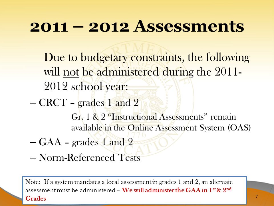 2011 – 2012 Assessments Due to budgetary constraints, the following will not be administered during the 2011- 2012 school year: – CRCT – grades 1 and