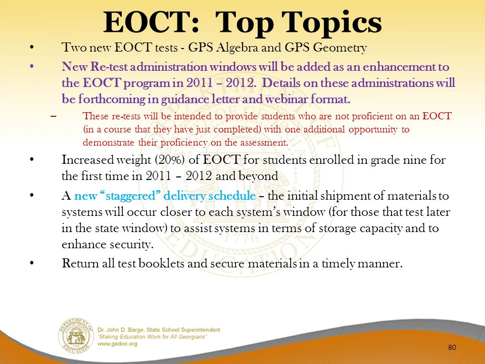 EOCT: Top Topics Two new EOCT tests - GPS Algebra and GPS Geometry New Re-test administration windows will be added as an enhancement to the EOCT prog