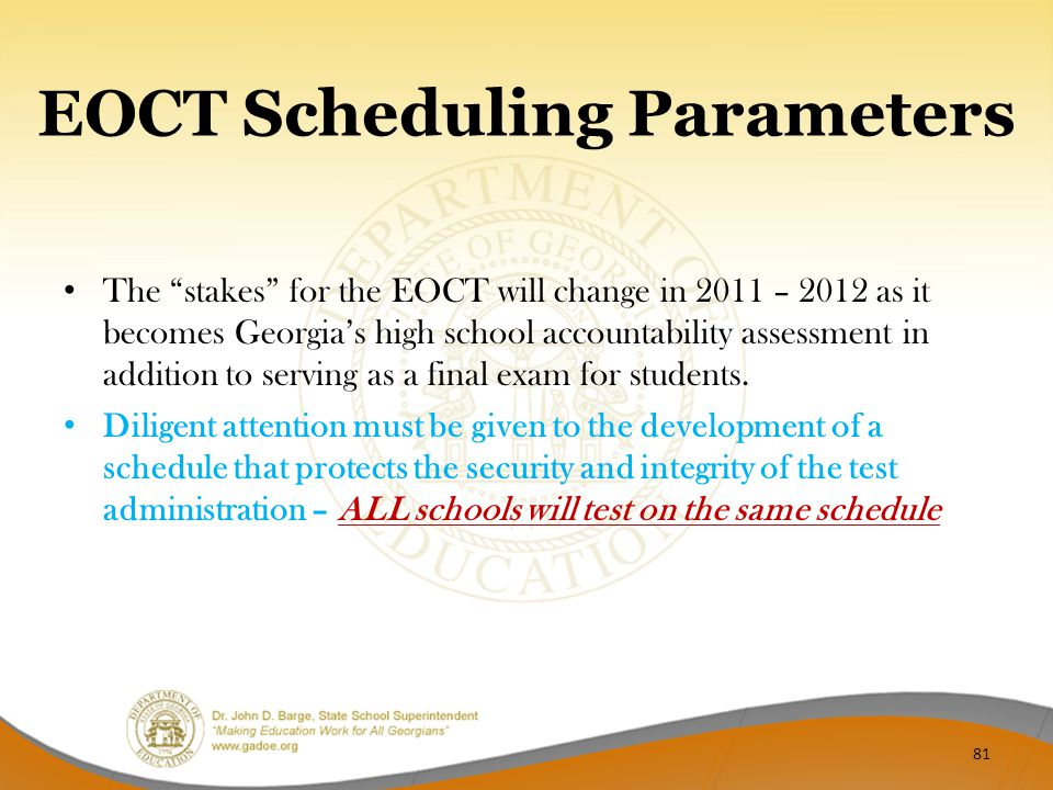"EOCT Scheduling Parameters The ""stakes"" for the EOCT will change in 2011 – 2012 as it becomes Georgia's high school accountability assessment in addit"