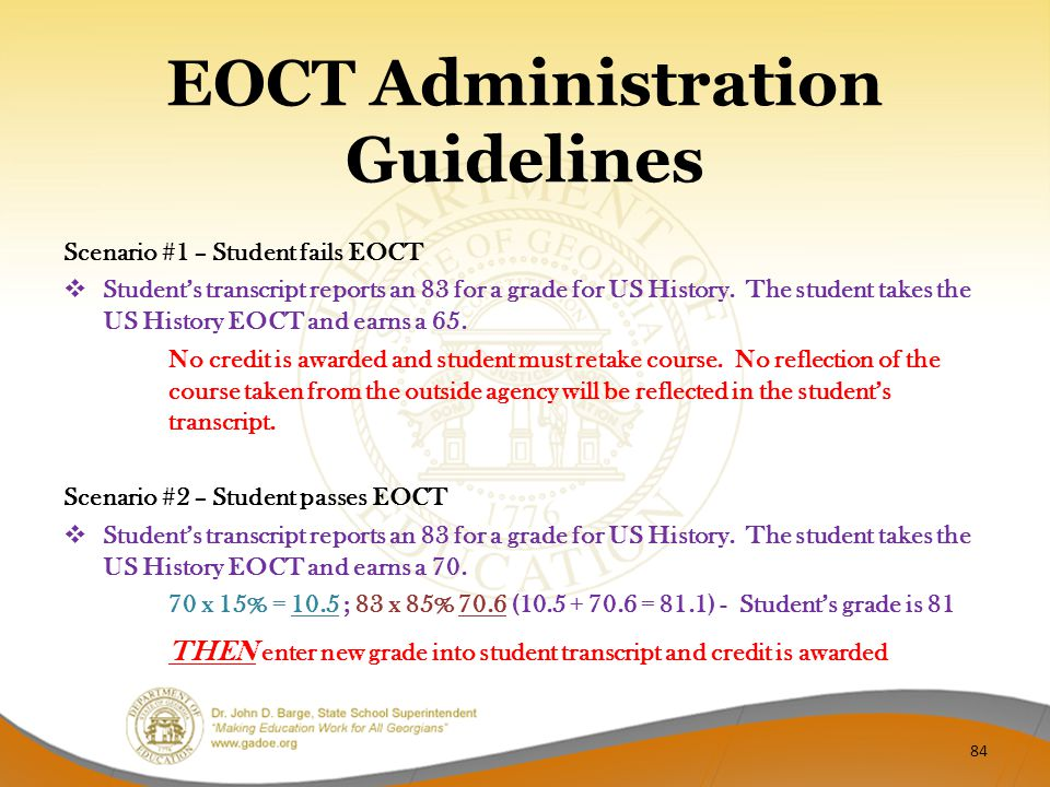 EOCT Administration Guidelines Scenario #1 – Student fails EOCT  Student's transcript reports an 83 for a grade for US History.