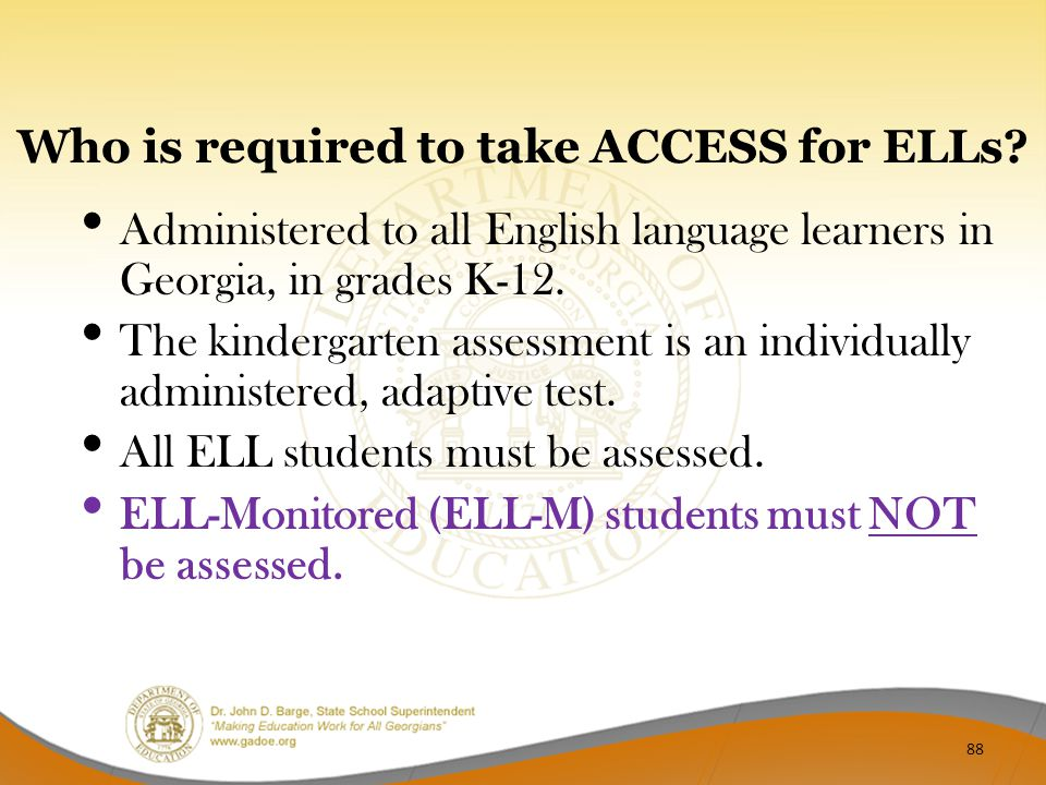 Who is required to take ACCESS for ELLs? Administered to all English language learners in Georgia, in grades K-12. The kindergarten assessment is an i