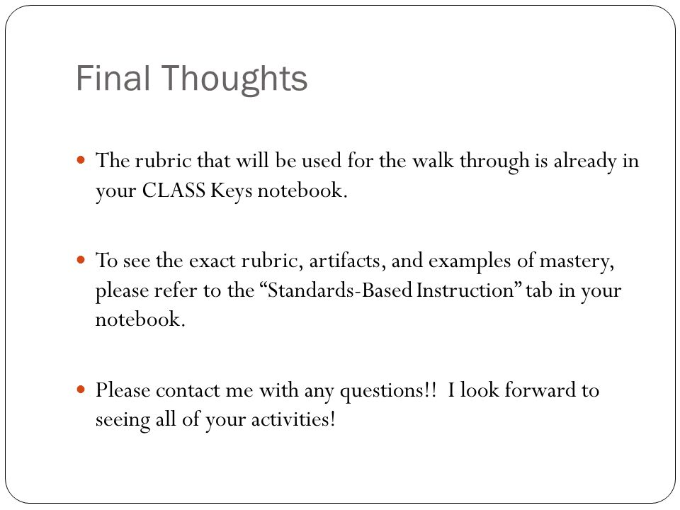Final Thoughts The rubric that will be used for the walk through is already in your CLASS Keys notebook. To see the exact rubric, artifacts, and examp