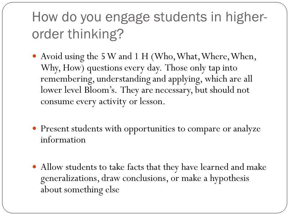 How do you engage students in higher- order thinking? Avoid using the 5 W and 1 H (Who, What, Where, When, Why, How) questions every day. Those only t