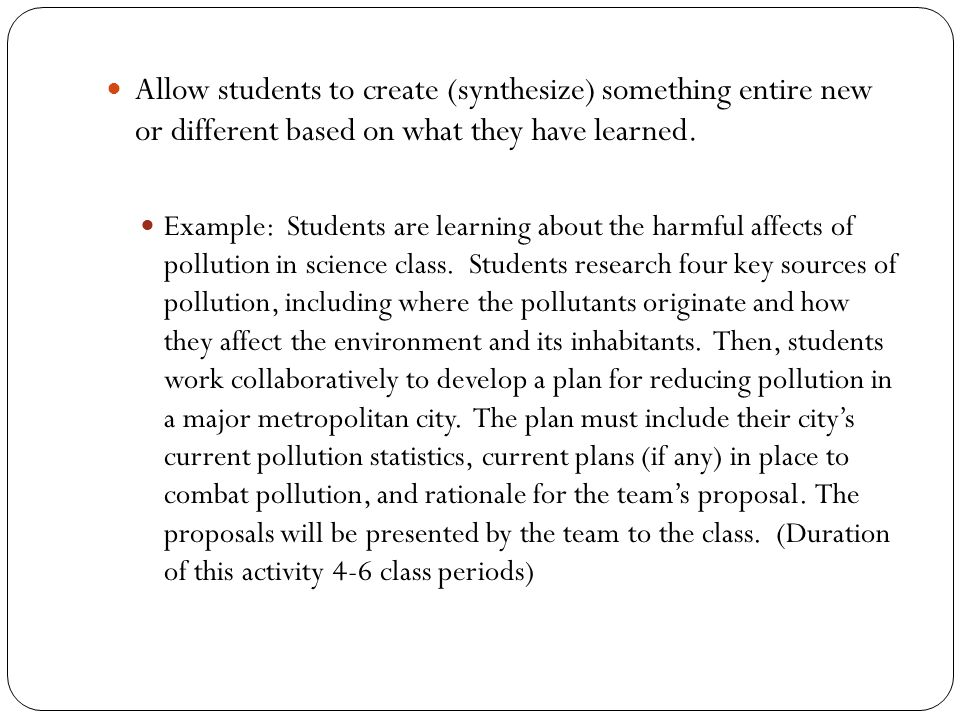 Allow students to create (synthesize) something entire new or different based on what they have learned. Example: Students are learning about the harm