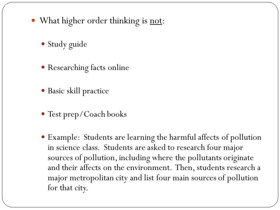 What higher order thinking is not: Study guide Researching facts online Basic skill practice Test prep/Coach books Example: Students are learning the