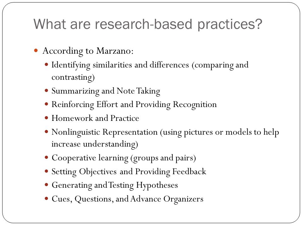 What are research-based practices? According to Marzano: Identifying similarities and differences (comparing and contrasting) Summarizing and Note Tak