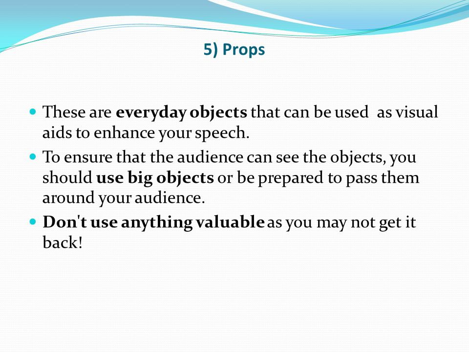 5) Props These are everyday objects that can be used as visual aids to enhance your speech.
