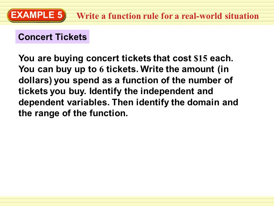 Write a function rule for a real-world situation EXAMPLE 5 Concert Tickets You are buying concert tickets that cost $15 each. You can buy up to 6 tick