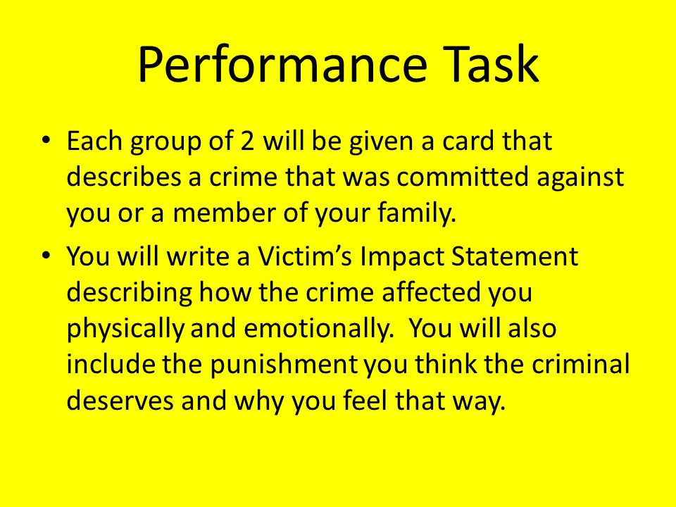 Performance Task Each group of 2 will be given a card that describes a crime that was committed against you or a member of your family.