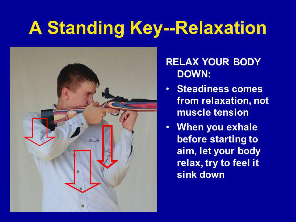 A Standing Key--Relaxation RELAX YOUR BODY DOWN: Steadiness comes from relaxation, not muscle tension When you exhale before starting to aim, let your body relax, try to feel it sink down