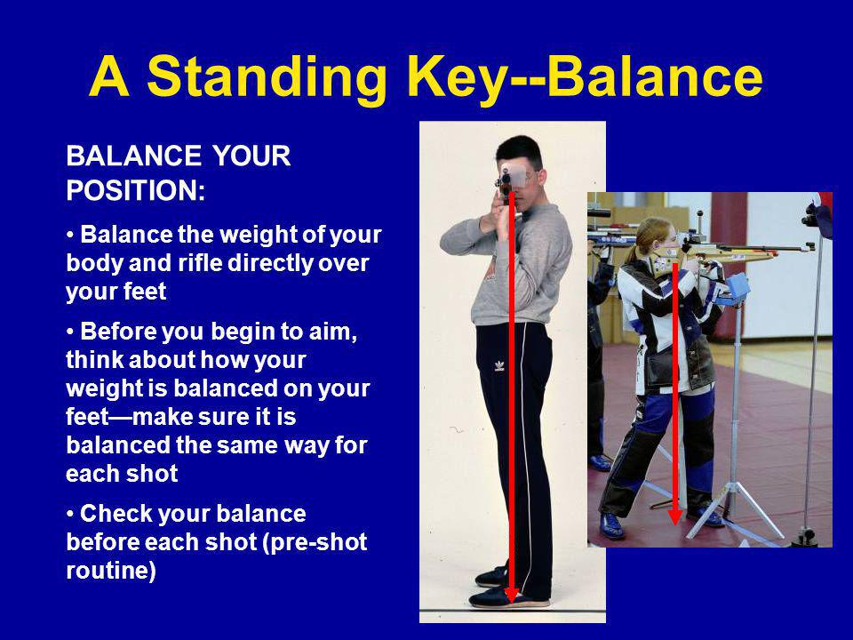 A Standing Key--Balance BALANCE YOUR POSITION: Balance the weight of your body and rifle directly over your feet Before you begin to aim, think about how your weight is balanced on your feet—make sure it is balanced the same way for each shot Check your balance before each shot (pre-shot routine)