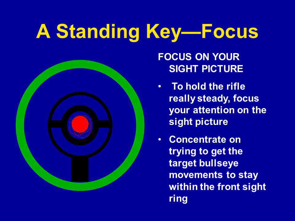 A Standing Key—Focus FOCUS ON YOUR SIGHT PICTURE To hold the rifle really steady, focus your attention on the sight picture Concentrate on trying to get the target bullseye movements to stay within the front sight ring