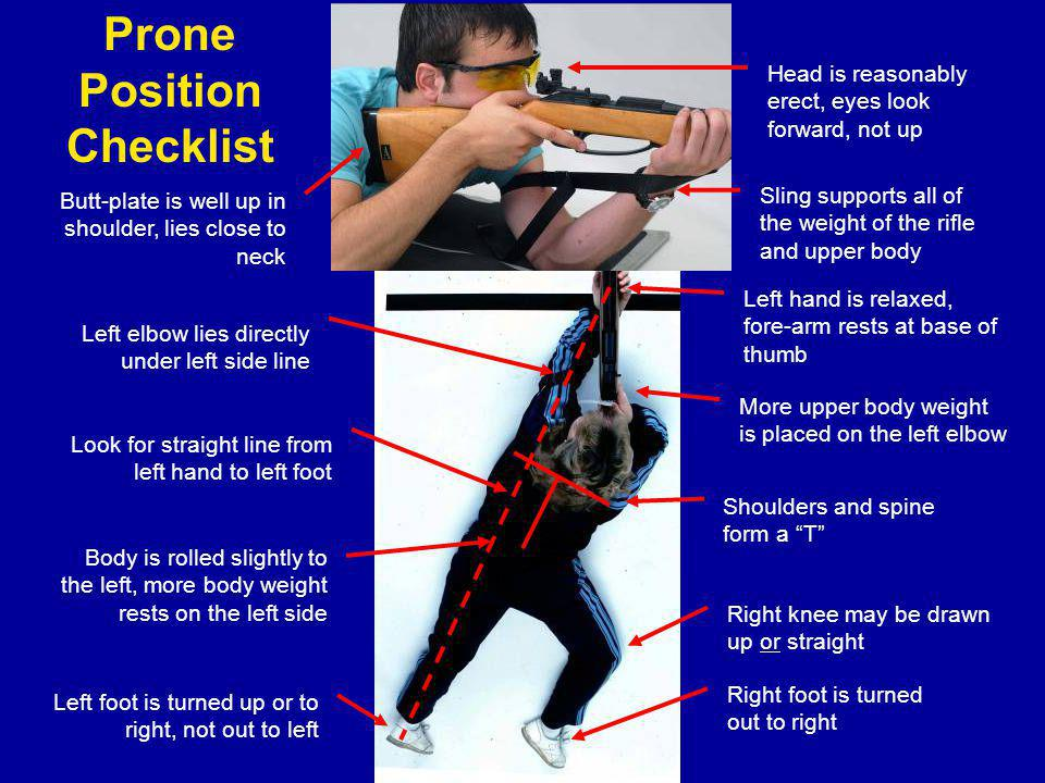Prone Position Checklist Head is reasonably erect, eyes look forward, not up Left elbow lies directly under left side line Left hand is relaxed, fore-arm rests at base of thumb Sling supports all of the weight of the rifle and upper body Look for straight line from left hand to left foot Butt-plate is well up in shoulder, lies close to neck Body is rolled slightly to the left, more body weight rests on the left side Left foot is turned up or to right, not out to left Shoulders and spine form a T Right knee may be drawn up or straight Right foot is turned out to right More upper body weight is placed on the left elbow