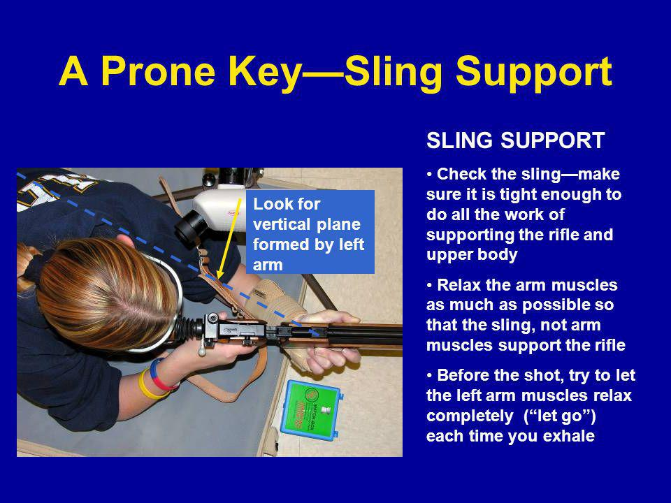 A Prone Key—Sling Support SLING SUPPORT Check the sling—make sure it is tight enough to do all the work of supporting the rifle and upper body Relax the arm muscles as much as possible so that the sling, not arm muscles support the rifle Before the shot, try to let the left arm muscles relax completely ( let go ) each time you exhale Look for vertical plane formed by left arm