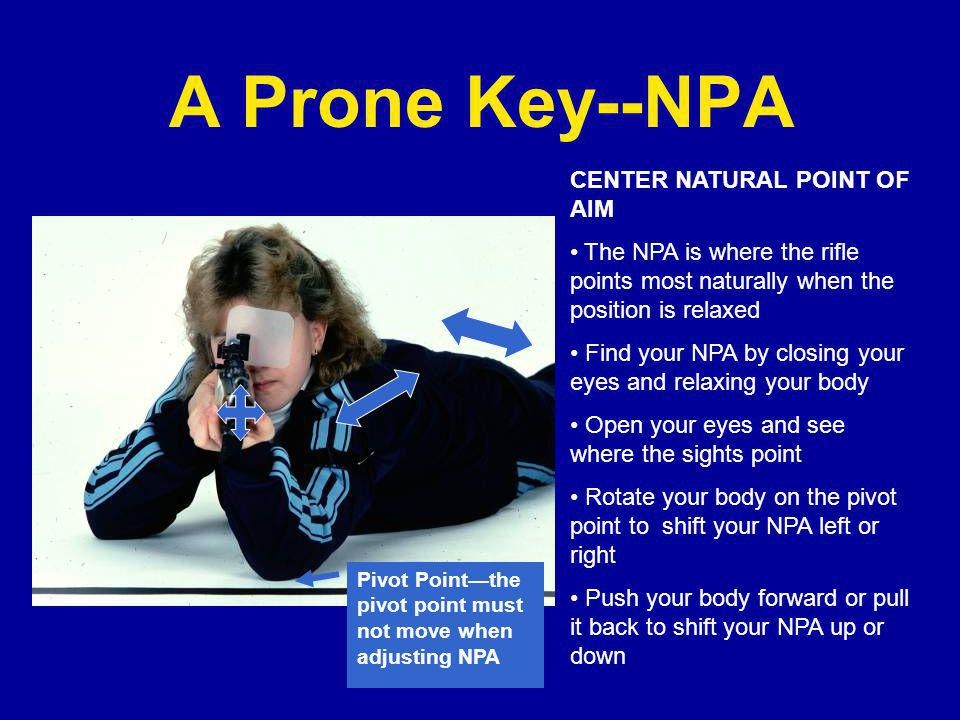 A Prone Key--NPA Pivot Point—the pivot point must not move when adjusting NPA CENTER NATURAL POINT OF AIM The NPA is where the rifle points most naturally when the position is relaxed Find your NPA by closing your eyes and relaxing your body Open your eyes and see where the sights point Rotate your body on the pivot point to shift your NPA left or right Push your body forward or pull it back to shift your NPA up or down