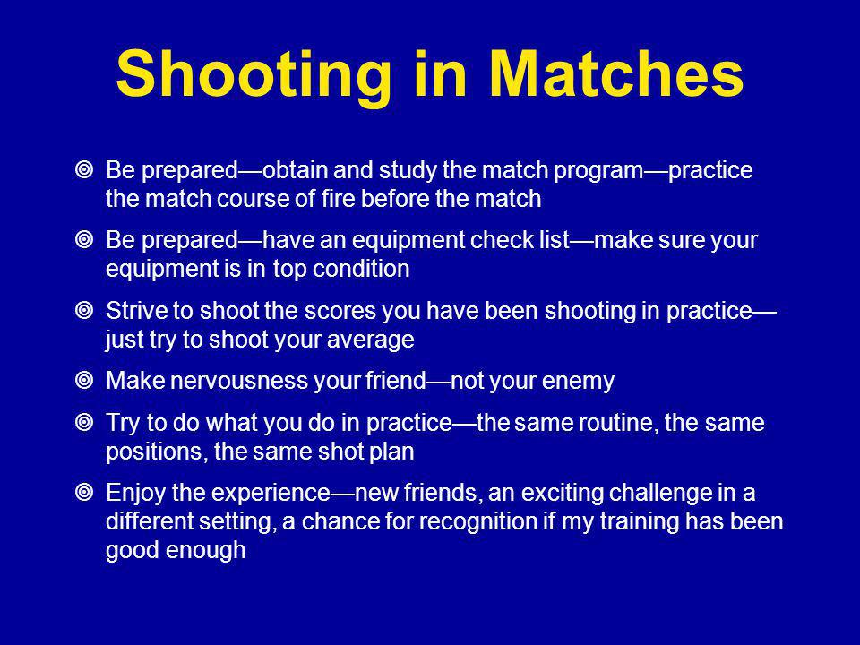 Shooting in Matches  Be prepared—obtain and study the match program—practice the match course of fire before the match  Be prepared—have an equipment check list—make sure your equipment is in top condition  Strive to shoot the scores you have been shooting in practice— just try to shoot your average  Make nervousness your friend—not your enemy  Try to do what you do in practice—the same routine, the same positions, the same shot plan  Enjoy the experience—new friends, an exciting challenge in a different setting, a chance for recognition if my training has been good enough