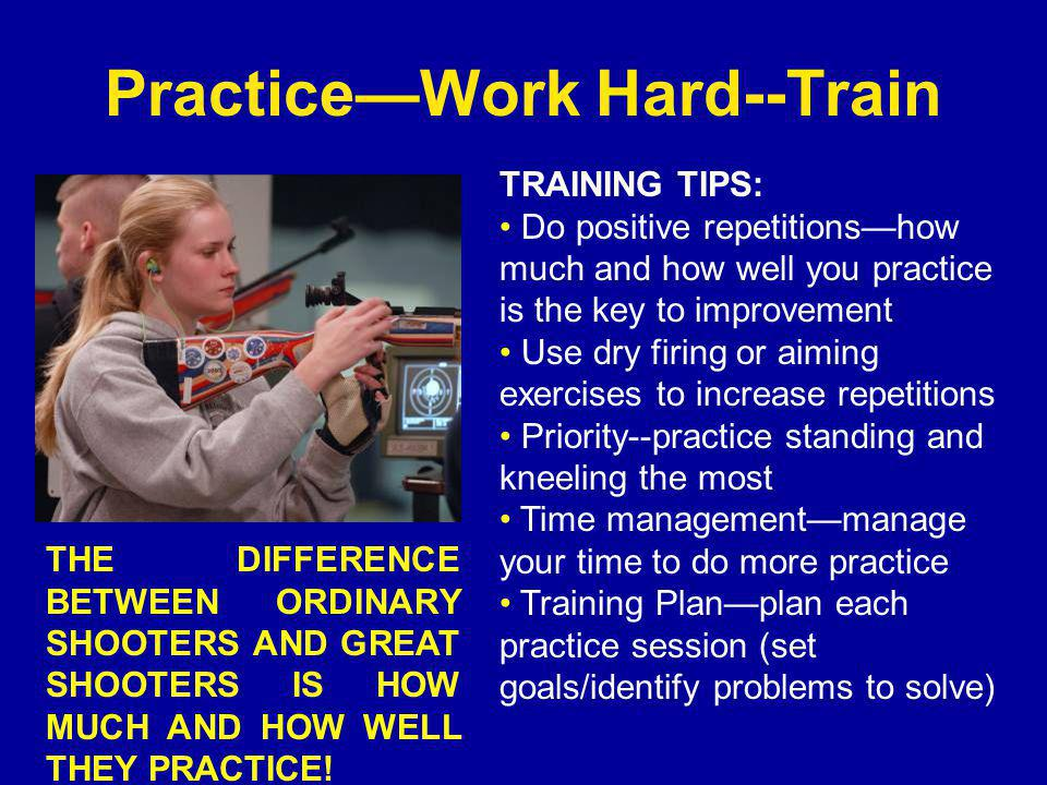 Practice—Work Hard--Train THE DIFFERENCE BETWEEN ORDINARY SHOOTERS AND GREAT SHOOTERS IS HOW MUCH AND HOW WELL THEY PRACTICE.