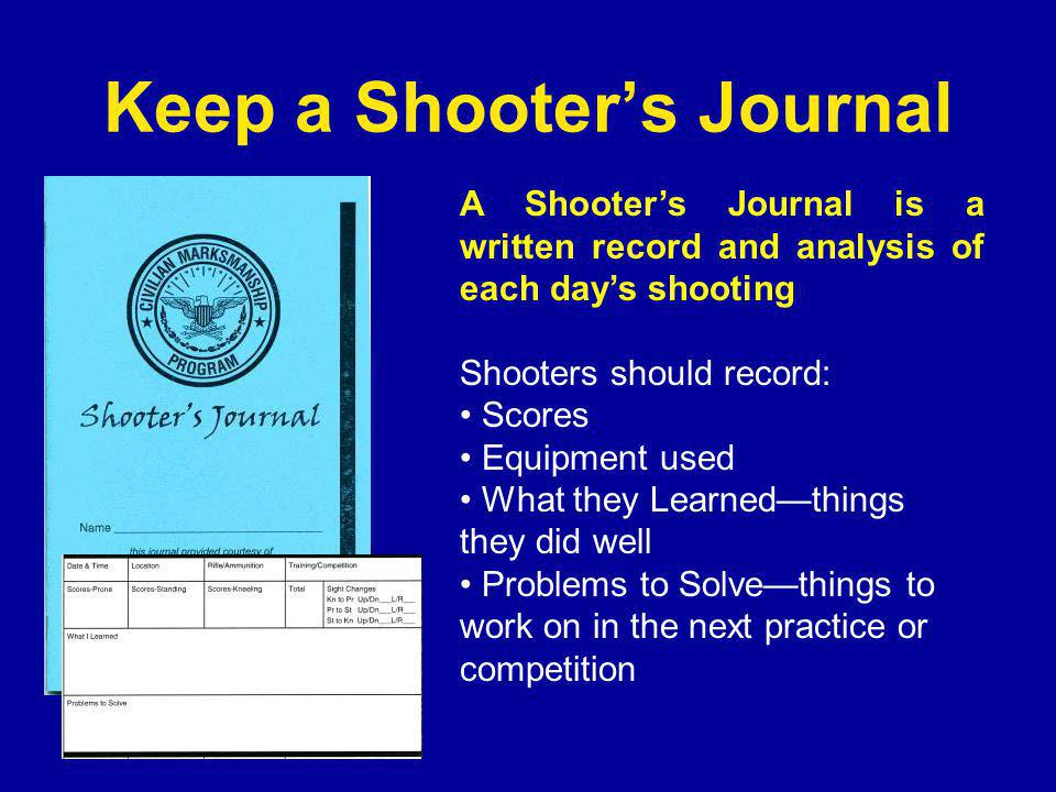 Keep a Shooter's Journal A Shooter's Journal is a written record and analysis of each day's shooting Shooters should record: Scores Equipment used What they Learned—things they did well Problems to Solve—things to work on in the next practice or competition