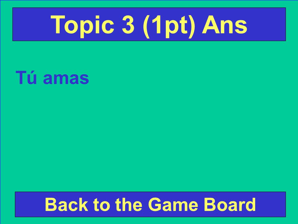 Tú (amar) Check Your Answer Topic 3 (1pt) Q