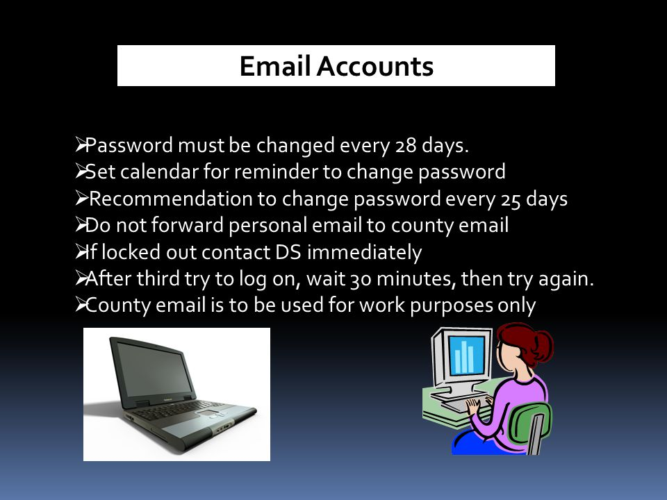 Email Accounts  Password must be changed every 28 days.  Set calendar for reminder to change password  Recommendation to change password every 25 d