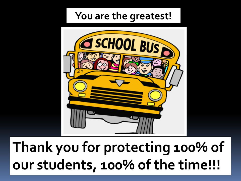 Thank you for protecting 100% of our students, 100% of the time!!! You are the greatest!