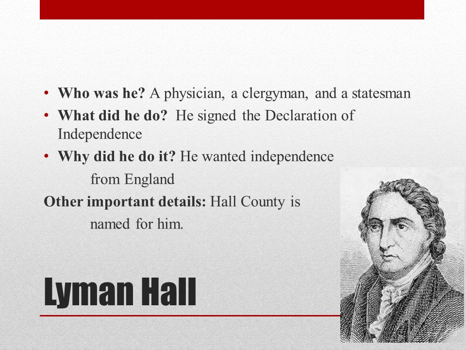 Lyman Hall Who was he. A physician, a clergyman, and a statesman What did he do.