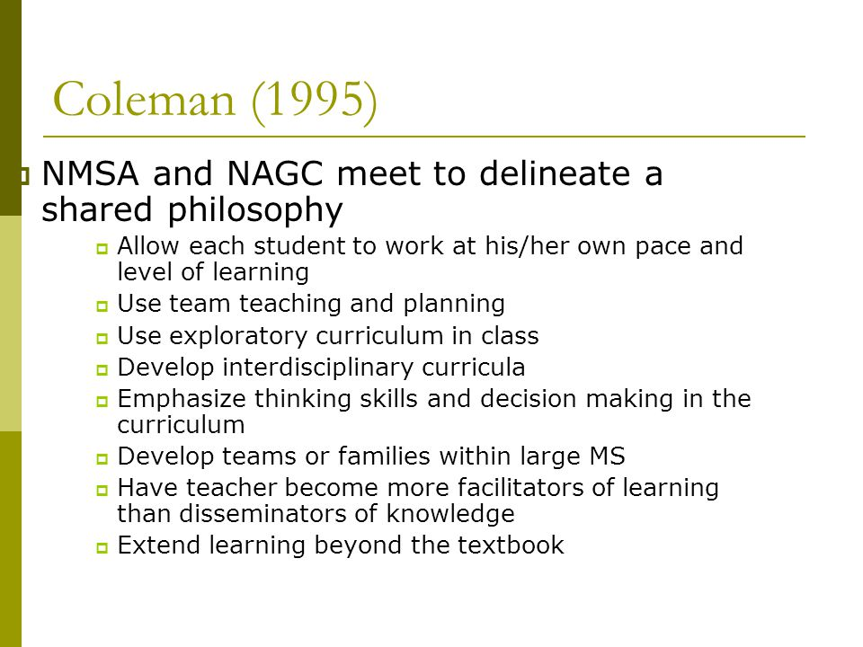 Coleman (1995)  NMSA and NAGC meet to delineate a shared philosophy  Allow each student to work at his/her own pace and level of learning  Use team teaching and planning  Use exploratory curriculum in class  Develop interdisciplinary curricula  Emphasize thinking skills and decision making in the curriculum  Develop teams or families within large MS  Have teacher become more facilitators of learning than disseminators of knowledge  Extend learning beyond the textbook