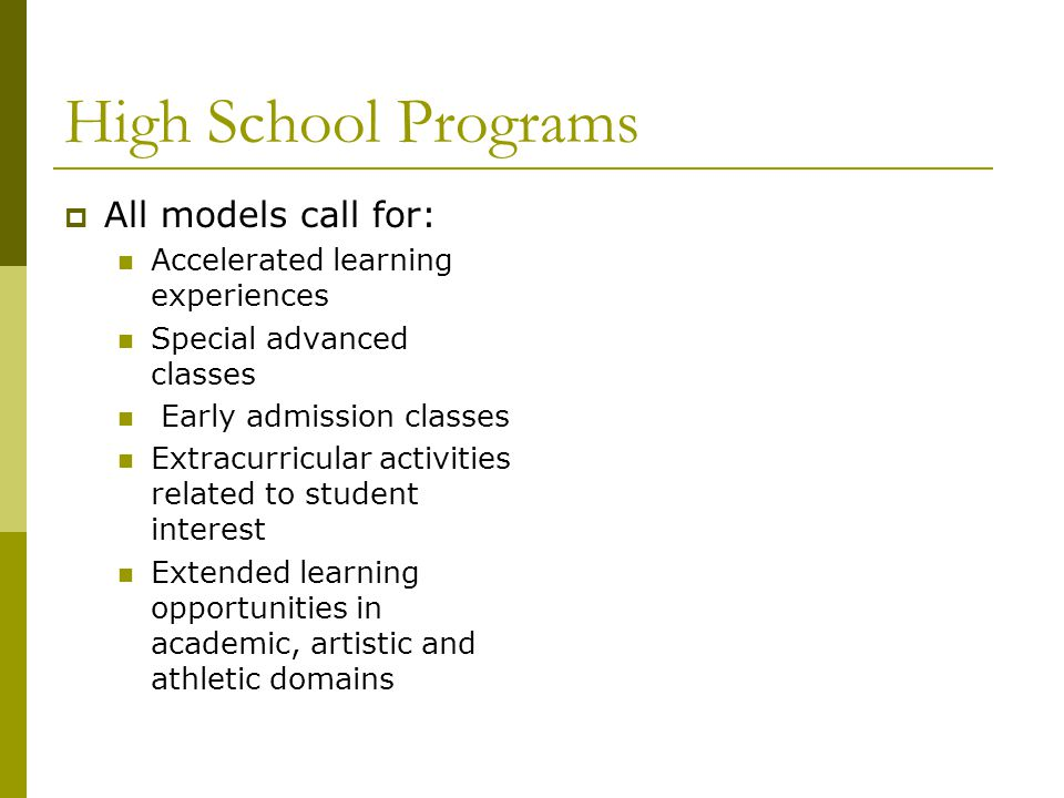 High School Program Options  Counseling services for career  Advanced Placement classes (9-12) for top 10% of students  Honors Classes English Social Studies Biology  Seminars  Foreign Language  International Baccalaureate  Dual enrollment  Acceleration Begin algebra at gr 7 Enroll in english/social studies early