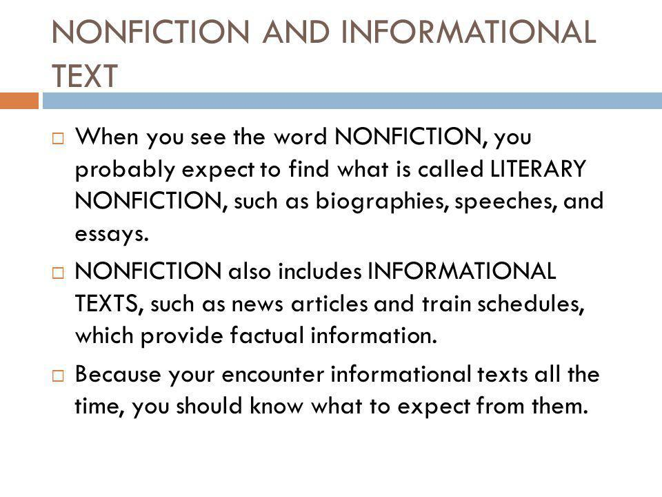 NONFICTION AND INFORMATIONAL TEXT  When you see the word NONFICTION, you probably expect to find what is called LITERARY NONFICTION, such as biographies, speeches, and essays.