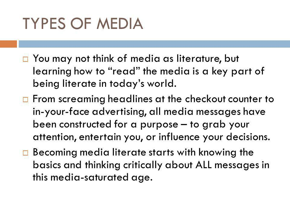 TYPES OF MEDIA  You may not think of media as literature, but learning how to read the media is a key part of being literate in today's world.