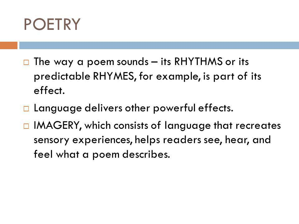 POETRY  The way a poem sounds – its RHYTHMS or its predictable RHYMES, for example, is part of its effect.