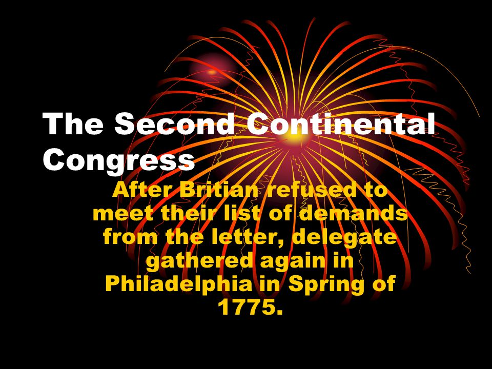 The Second Continental Congress After Britian refused to meet their list of demands from the letter, delegate gathered again in Philadelphia in Spring of 1775.