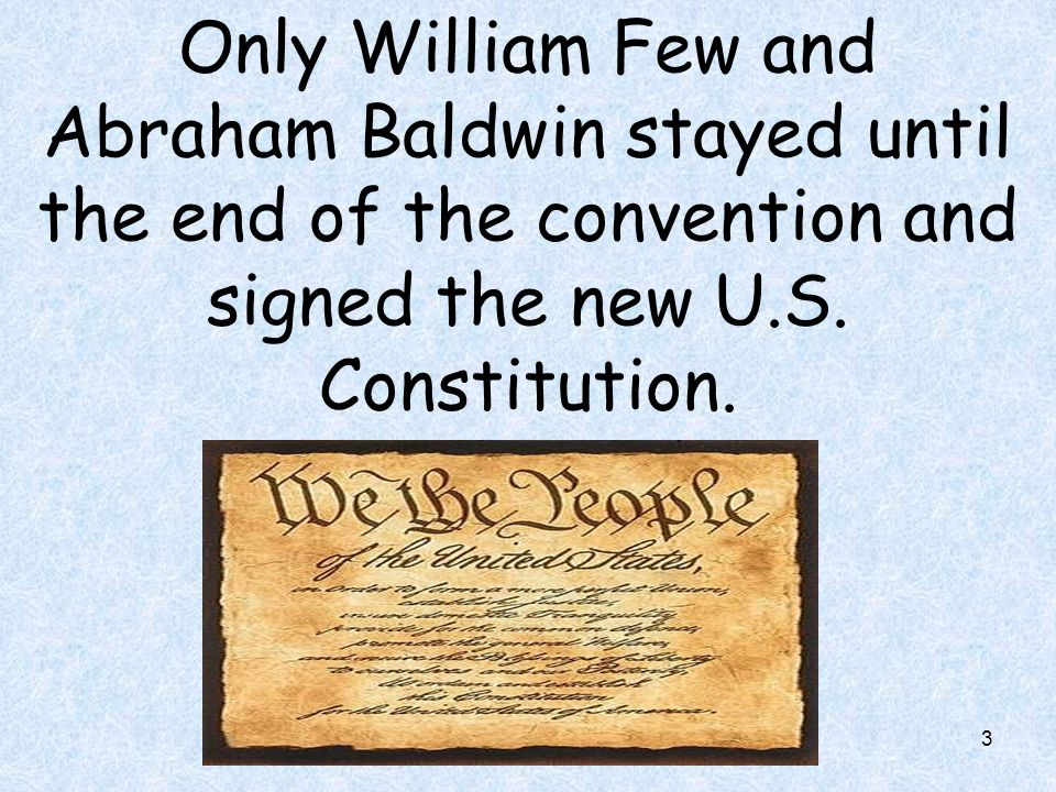 3 Only William Few and Abraham Baldwin stayed until the end of the convention and signed the new U.S. Constitution.