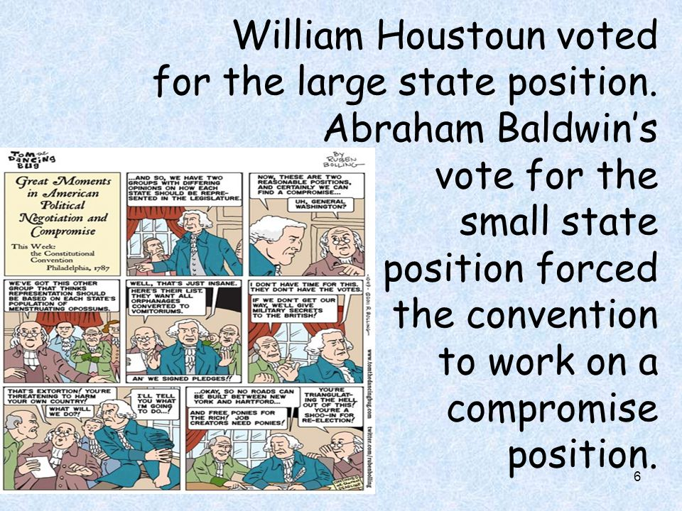 6 William Houstoun voted for the large state position. Abraham Baldwin's vote for the small state position forced the convention to work on a compromi