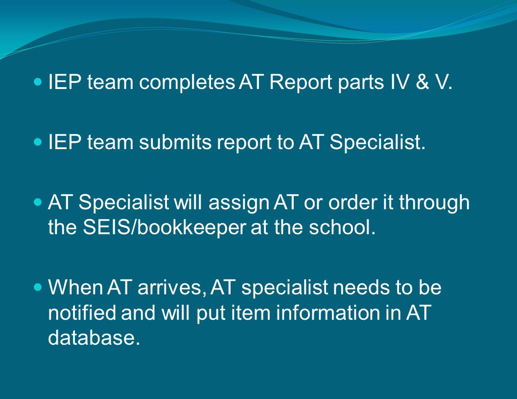 IEP team completes AT Report parts IV & V. IEP team submits report to AT Specialist.