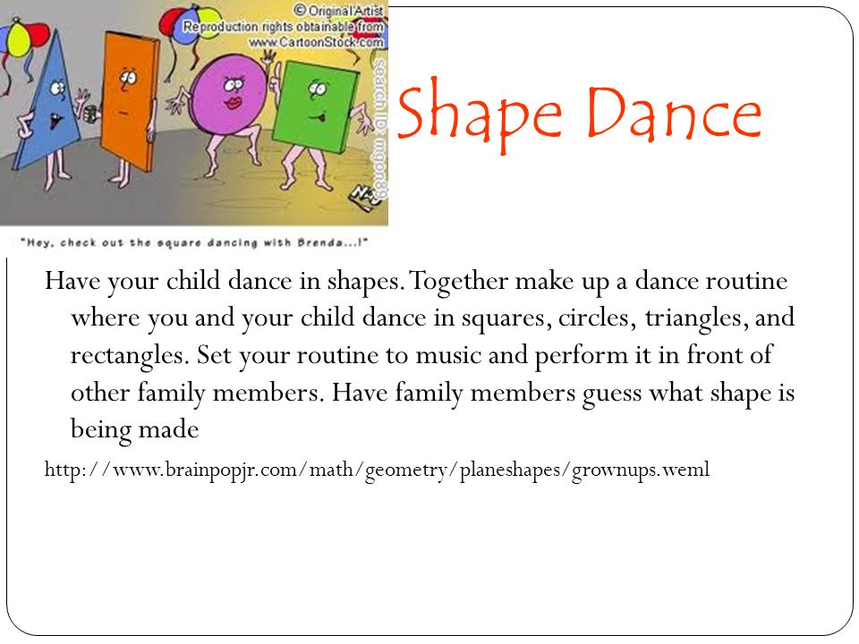 Shape Dance Have your child dance in shapes. Together make up a dance routine where you and your child dance in squares, circles, triangles, and recta